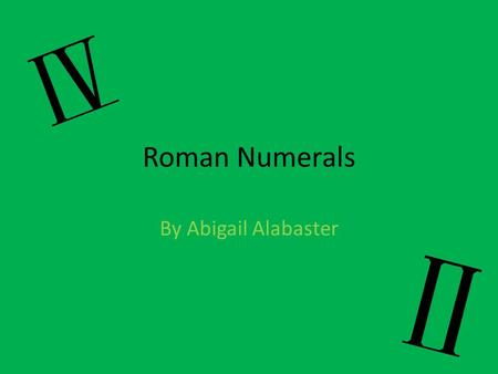 Roman Numerals By Abigail Alabaster. My Goals I created this PowerPoint to show what I have learnt about Roman Numerals. I hope you enjoy this presentation!