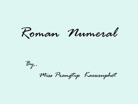 Roman Numeral By.. Miss Prangtip Kaewsuphot. A number system is a set of characters and mathematical rules rules that are used to represent number. Examples.