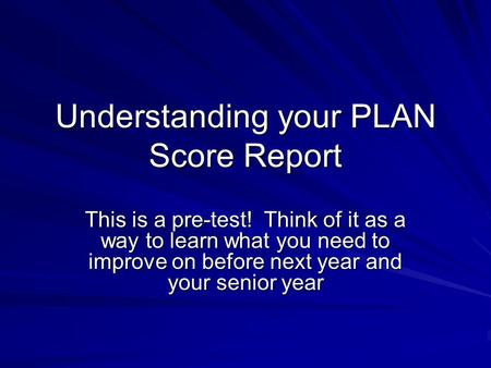 Understanding your PLAN Score Report This is a pre-test! Think of it as a way to learn what you need to improve on before next year and your senior year.