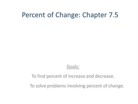 Percent of Change: Chapter 7.5 Goals: To find percent of increase and decrease. To solve problems involving percent of change.