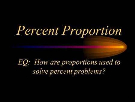 Percent Proportion EQ: How are proportions used to solve percent problems?