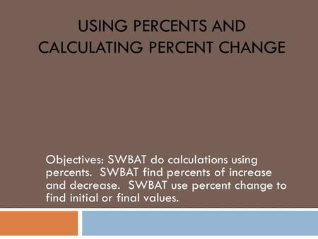 USING PERCENTS AND CALCULATING PERCENT CHANGE Objectives: SWBAT do calculations using percents. SWBAT find percents of increase and decrease. SWBAT use.