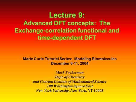 Lecture 9: Advanced DFT concepts: The Exchange-correlation functional and time-dependent DFT Marie Curie Tutorial Series: Modeling Biomolecules December.