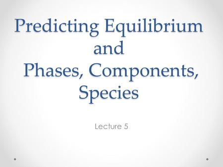 Predicting Equilibrium and Phases, Components, Species Lecture 5.