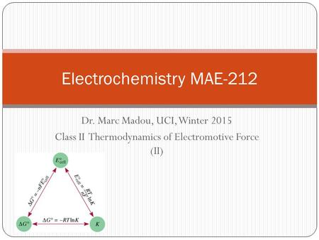 Dr. Marc Madou, UCI, Winter 2015 Class II Thermodynamics of Electromotive Force (II) Electrochemistry MAE-212.