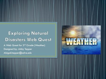 A Web Quest for 3 rd Grade (Weather) Designed by: Abby Tepper