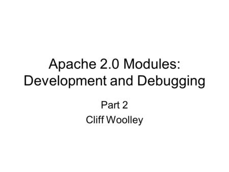 Apache 2.0 Modules: Development and Debugging Part 2 Cliff Woolley.