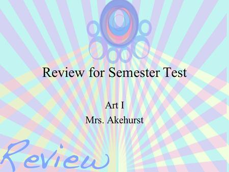 Review for Semester Test Art I Mrs. Akehurst. So What's On The Test? Questions over: –Elements of Art –Principles of Design –Questions about 1 point perspective.
