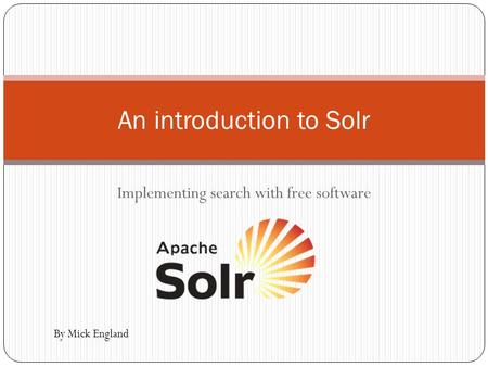 Implementing search with free software An introduction to Solr By Mick England.
