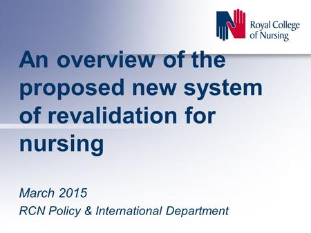 An overview of the proposed new system of revalidation for nursing March 2015 RCN Policy & International Department.