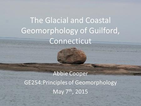 The Glacial and Coastal Geomorphology of Guilford, Connecticut Abbie Cooper GE254:Principles of Geomorphology May 7 th, 2015.