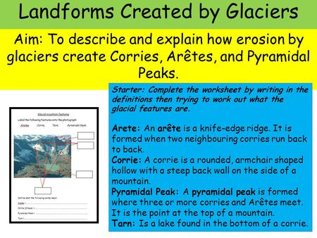 Landforms Created by Glaciers Aim: To describe and explain how erosion by glaciers create Corries, Arêtes, and Pyramidal Peaks. Starter: Complete the worksheet.