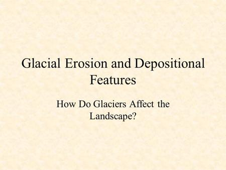 Glacial Erosion and Depositional Features How Do Glaciers Affect the Landscape?