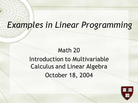 Examples in Linear Programming Math 20 Introduction to Multivariable Calculus and Linear Algebra October 18, 2004.