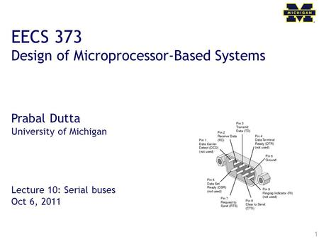 1 EECS 373 Design of Microprocessor-Based Systems Prabal Dutta University of Michigan Lecture 10: Serial buses Oct 6, 2011.