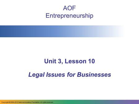 AOF Entrepreneurship Unit 3, Lesson 10 Legal Issues for Businesses Copyright © 2009–2012 National Academy Foundation. All rights reserved.
