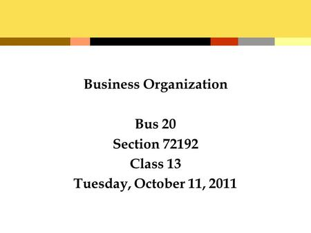 Business Organization Bus 20 Section 72192 Class 13 Tuesday, October 11, 2011.
