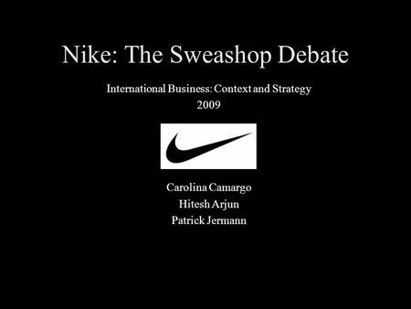 Nike: The Sweashop Debate International Business: Context and Strategy 2009 Carolina Camargo Hitesh Arjun Patrick Jermann.
