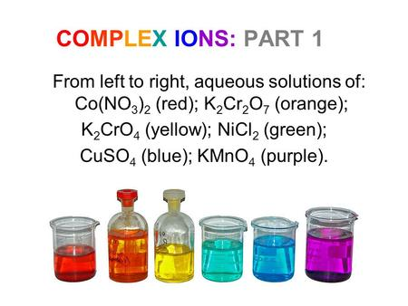 COMPLEX IONS: PART 1 From left to right, aqueous solutions of: Co(NO 3 ) 2 (red); K 2 Cr 2 O 7 (orange); K 2 CrO 4 (yellow); NiCl 2 (green); CuSO 4 (blue);