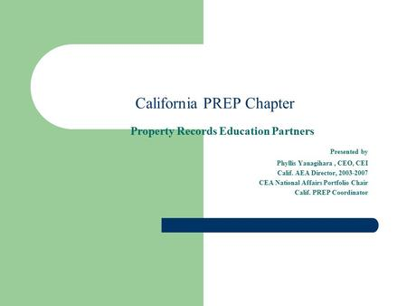 California PREP Chapter Property Records Education Partners Presented by Phyllis Yanagihara, CEO, CEI Calif. AEA Director, 2003-2007 CEA National Affairs.