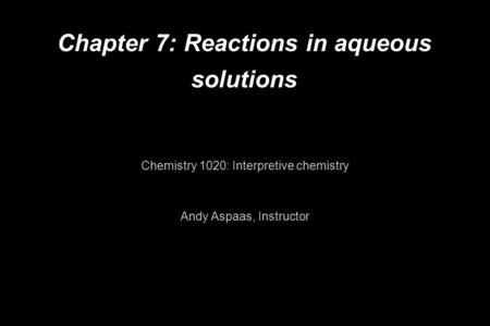 Chapter 7: Reactions in aqueous solutions Chemistry 1020: Interpretive chemistry Andy Aspaas, Instructor.