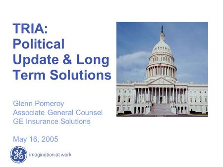 TRIA: Political Update & Long Term Solutions Glenn Pomeroy Associate General Counsel GE Insurance Solutions May 16, 2005.