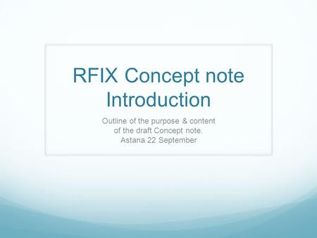 RFIX Concept note Introduction Outline of the purpose & content of the draft Concept note. Astana 22 September.