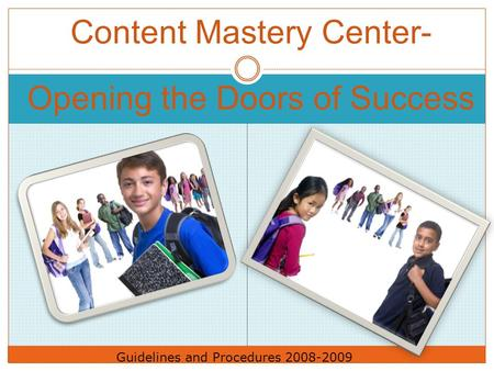 Content Mastery Center- Opening the Doors of Success Guidelines and Procedures 2008-2009.