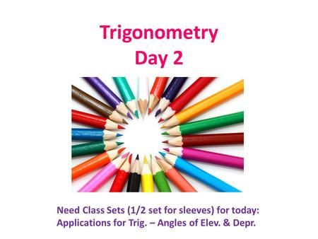 Trigonometry Day 2 Need Class Sets (1/2 set for sleeves) for today: Applications for Trig. – Angles of Elev. & Depr.