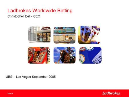 Slide 1 Ladbrokes Worldwide Betting Christopher Bell - CEO UBS – Las Vegas September 2005.