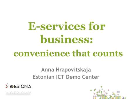 E-services for business: convenience that counts Anna Hrapovitskaja Estonian ICT Demo Center.
