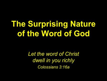 The Surprising Nature of the Word of God Let the word of Christ dwell in you richly Colossians 3:16a.