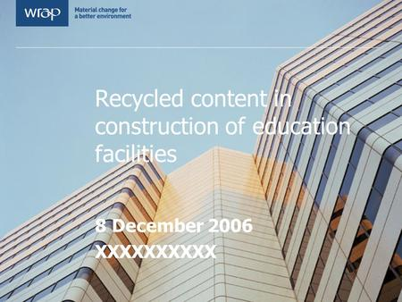 Recycled content in construction of education facilities 8 December 2006 XXXXXXXXXX.