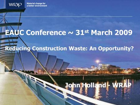 EAUC Conference ~ 31 st March 2009 Reducing Construction Waste: An Opportunity? John Holland - WRAP.