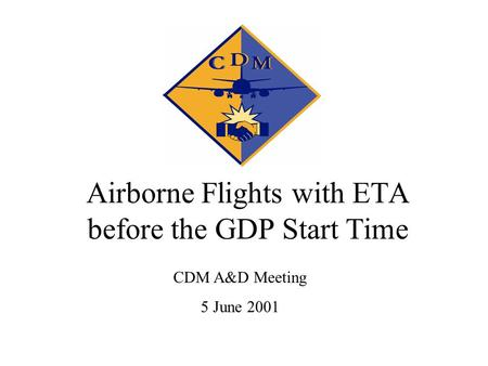 Airborne Flights with ETA before the GDP Start Time CDM A&D Meeting 5 June 2001.