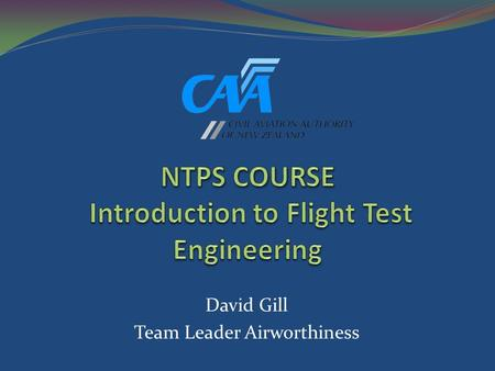 David Gill Team Leader Airworthiness. 2 Introduction to Performance and Flying Qualities Flight Testing Two Week Short Course May 8 – 19, 2006 Intended.