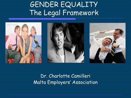 GENDER EQUALITY The Legal Framework Dr. Charlotte Camilleri Malta Employers' Association.