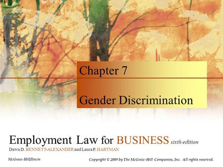 Employment Law for BUSINESS sixth edition Dawn D. BENNETT-ALEXANDER and Laura P. HARTMAN Chapter 7 Gender Discrimination Copyright © 2009 by The McGraw-Hill.