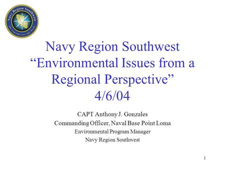 "1 Navy Region Southwest ""Environmental Issues from a Regional Perspective"" 4/6/04 CAPT Anthony J. Gonzales Commanding Officer, Naval Base Point Loma Environmental."