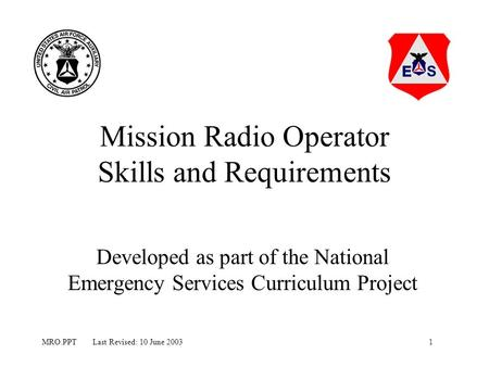 1MRO.PPT Last Revised: 10 June 2003 Mission Radio Operator Skills and Requirements Developed as part of the National Emergency Services Curriculum Project.