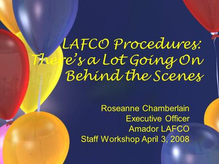 LAFCO Procedures: There's a Lot Going On Behind the Scenes Roseanne Chamberlain Executive Officer Amador LAFCO Staff Workshop April 3, 2008.