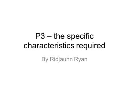 P3 – the specific characteristics required By Ridjauhn Ryan.