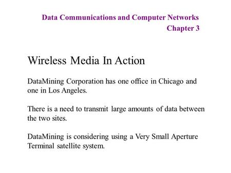 Data Communications and Computer Networks Chapter 3 Wireless Media In Action DataMining Corporation has one office in Chicago and one in Los Angeles. There.
