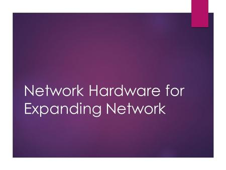 <strong>Network</strong> Hardware for Expanding <strong>Network</strong>. Expanding <strong>Networks</strong> When do we need expansion:  <strong>Network</strong> cable is full of data movements  Printing tasks needs.