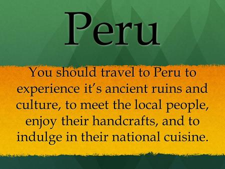 You should travel to Peru to experience it's ancient ruins and culture, to meet the local people, enjoy their handcrafts, and to indulge in their national.