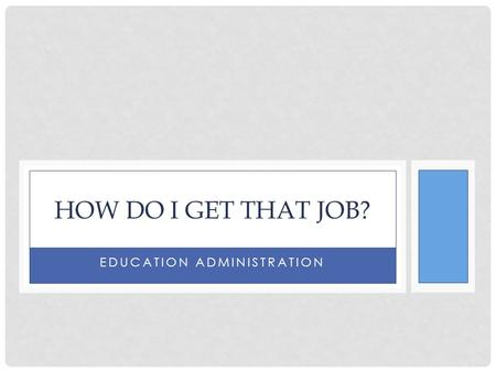 EDUCATION ADMINISTRATION HOW DO I GET THAT JOB?. COPYRIGHT Copyright © Texas Education Agency, 2014. These Materials are copyrighted © and trademarked.
