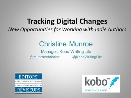 Tracking Digital Changes New Opportunities for Working with Indie Authors Christine Munroe Manager, Kobo