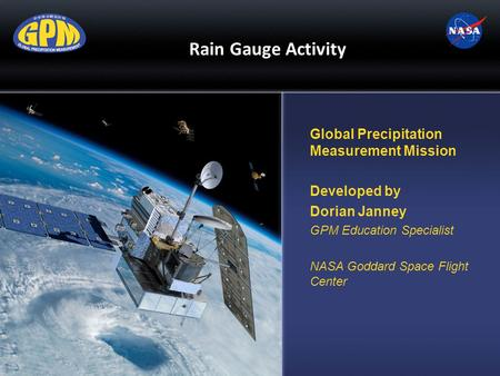 Rain Gauge Activity Global Precipitation Measurement Mission Developed by Dorian Janney GPM Education Specialist NASA Goddard Space Flight Center.