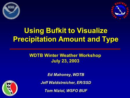 Using Bufkit to Visualize Precipitation Amount and Type Ed Mahoney, WDTB Jeff Waldstreicher, ER/SSD Tom Niziol, WSFO BUF Ed Mahoney, WDTB Jeff Waldstreicher,