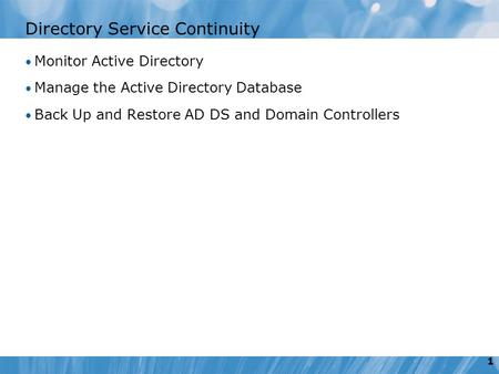 1 Directory Service Continuity Monitor Active Directory Manage the Active Directory Database Back Up and Restore AD DS and Domain Controllers.